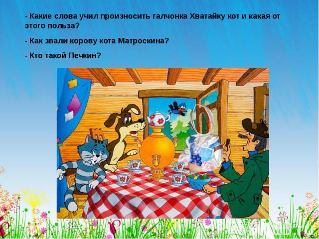 - Какие слова учил произносить галчонка Хватайку кот и какая от этого польза? - Как звали корову кота Матроскина? - Кто такой Печкин?