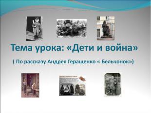 Тема урока: «Дети и война» ( По рассказу Андрея Геращенко « Бельчонок»)