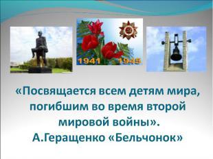 «Посвящается всем детям мира,погибшим во время второй мировой войны».А.Геращенко