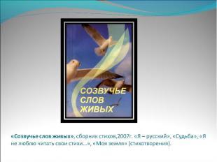 «Созвучье слов живых», сборник стихов,2007г. «Я – русский», «Судьба», «Я не любл