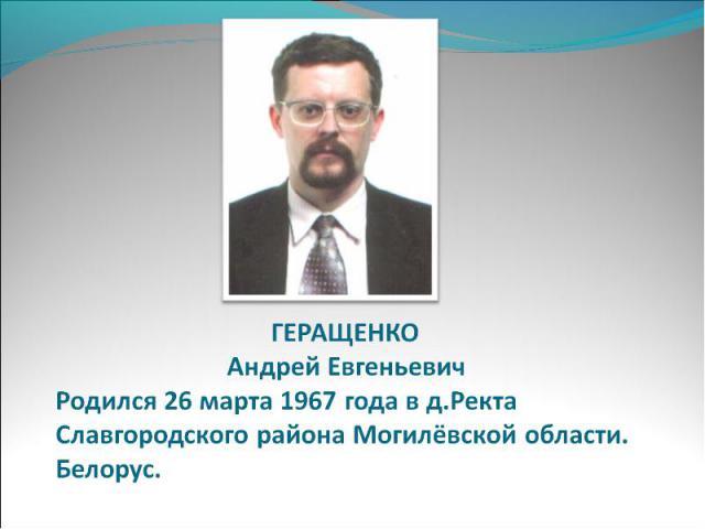 ГЕРАЩЕНКО Андрей ЕвгеньевичРодился 26 марта 1967 года в д.Ректа Славгородского района Могилёвской области. Белорус.