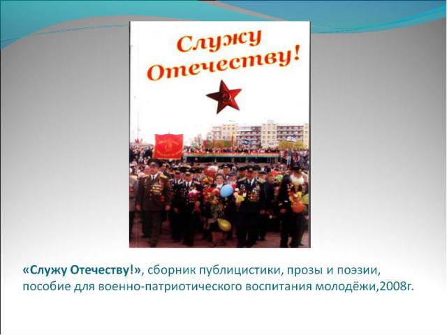 «Служу Отечеству!», сборник публицистики, прозы и поэзии, пособие для военно-патриотического воспитания молодёжи,2008г.