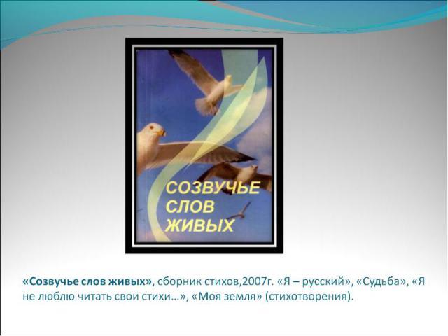 «Созвучье слов живых», сборник стихов,2007г. «Я – русский», «Судьба», «Я не люблю читать свои стихи…», «Моя земля» (стихотворения).