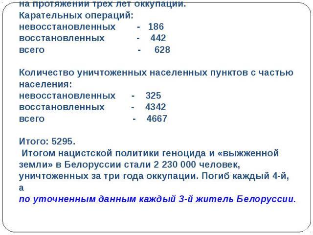 Чудовищные злодеяния творили фашисты вБелоруссии напротяжении трех лет оккупации.Карательных операций:невосстановленных - 186восстановленных - 442всего - 628Количество уничтоженных населенных пунктов счастью населения:невосстановленных - 325 восс…