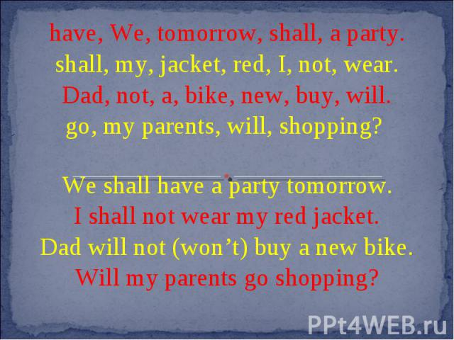 have, We, tomorrow, shall, a party.shall, my, jacket, red, I, not, wear.Dad, not, a, bike, new, buy, will.go, my parents, will, shopping? We shall have a party tomorrow.I shall not wear my red jacket.Dad will not (won't) buy a new bike.Will my paren…
