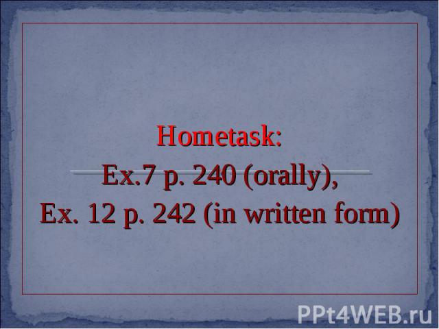 Hometask:Ex.7 p. 240 (orally),Ex. 12 p. 242 (in written form)