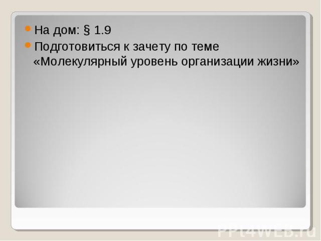 На дом: § 1.9Подготовиться к зачету по теме «Молекулярный уровень организации жизни»
