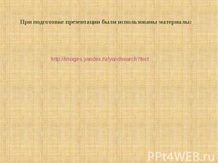 При подготовке презентации были использованы материалы: http://images.yandex.ru/