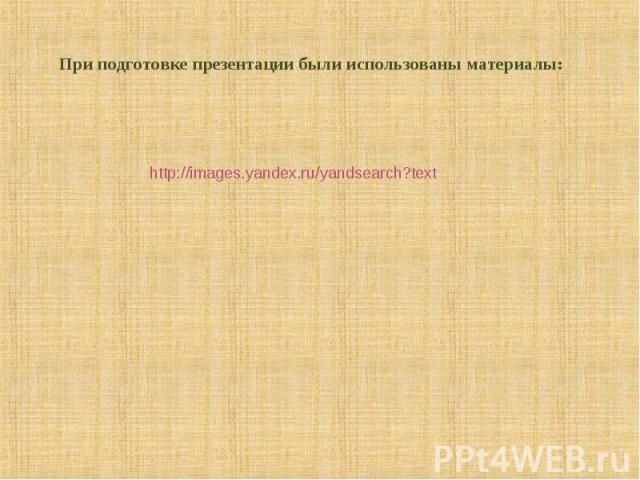При подготовке презентации были использованы материалы: http://images.yandex.ru/yandsearch?text