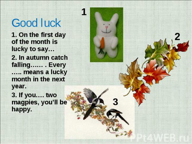 Good luck 1. On the first day of the month is lucky to say… 2. In autumn catch falling…… . Every ….. means a lucky month in the next year.3. If you…. two magpies, you'll be happy.
