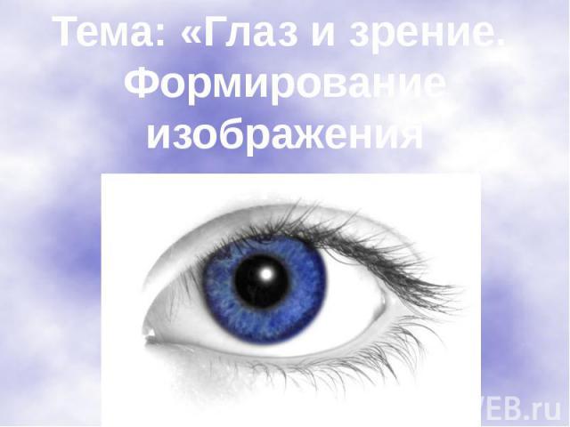 Тема: «Глаз и зрение. Формирование изображенияна сетчатке».