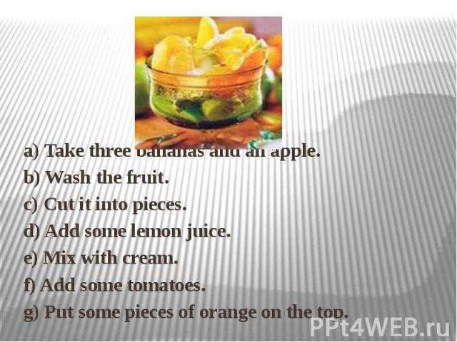 a) Take three bananas and an apple.b) Wash the fruit.c) Cut it into pieces.d) Add some lemon juice.e) Mix with cream.f) Add some tomatoes.g) Put some pieces of orange on the top.