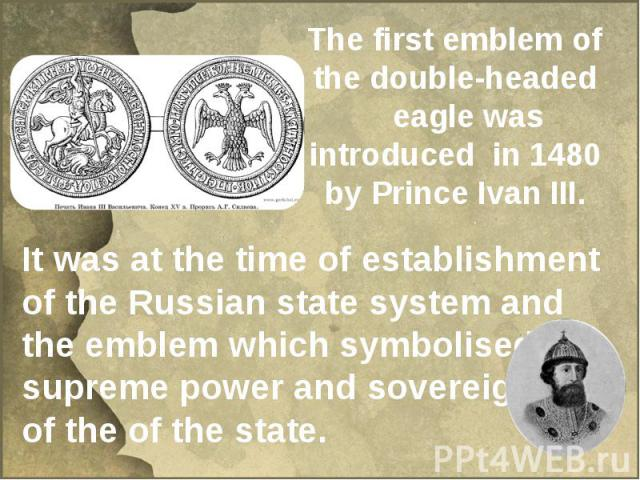 The first emblem of the double-headed eagle was introduced in 1480 by Prince Ivan III. It was at the time of establishment of the Russian state system and the emblem which symbolised the supreme power and sovereignty of the of the state.
