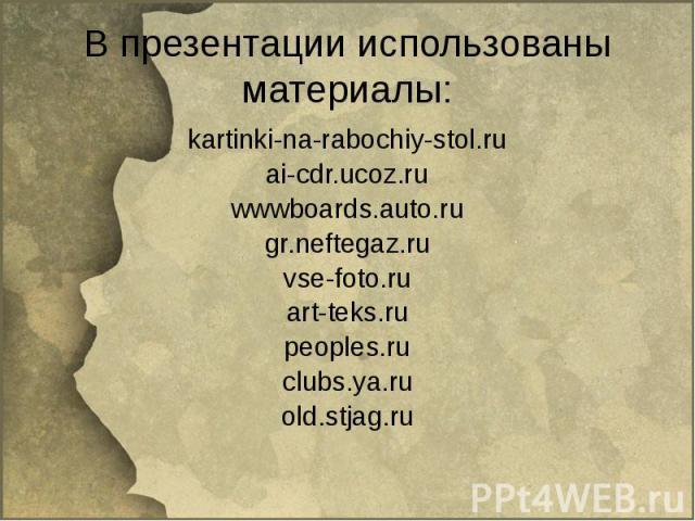 В презентации использованы материалы: kartinki-na-rabochiy-stol.ruai-cdr.ucoz.ruwwwboards.auto.rugr.neftegaz.ruvse-foto.ruart-teks.rupeoples.ruclubs.ya.ruold.stjag.ru