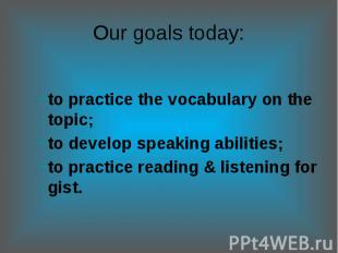 Our goals today:to practice the vocabulary on the topic;to develop speaking abil