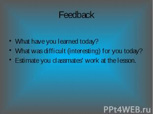 Feedback What have you learned today?What was difficult (interesting) for you to