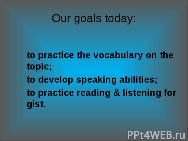 Our goals today:to practice the vocabulary on the topic;to develop speaking abilities; to practice reading & listening for gist.