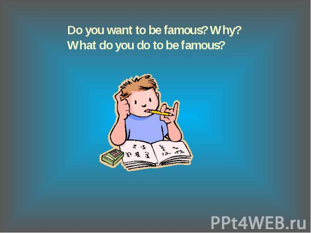 Do you want to be famous? Why?What do you do to be famous?