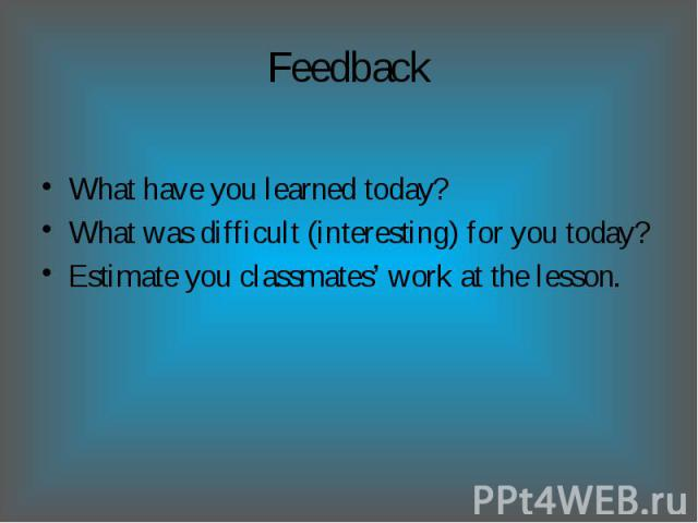 Feedback What have you learned today?What was difficult (interesting) for you today?Estimate you classmates' work at the lesson.