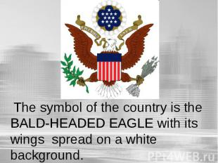 The symbol of the country is the BALD-HEADED EAGLE with its wings spread on a wh