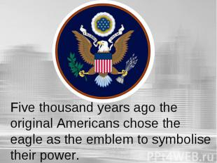 Five thousand years ago the original Americans chose the eagle as the emblem to