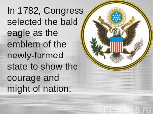 In 1782, Congress selected the bald eagle as the emblem of the newly-formed stat