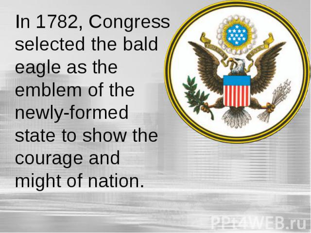 In 1782, Congress selected the bald eagle as the emblem of the newly-formed state to show the courage and might of nation.
