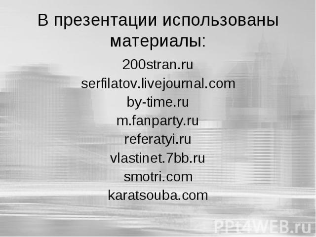 В презентации использованы материалы: 200stran.ruserfilatov.livejournal.comby-time.rum.fanparty.rureferatyi.ruvlastinet.7bb.rusmotri.comkaratsouba.com