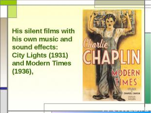His silent films with his own music and sound effects:City Lights (1931) and Mod