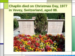 Chaplin died on Christmas Day, 1977 in Vevey, Switzerland, aged 88.