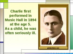 Charlie first performed in Music Hall in 1894 at the age 5.As a child, he was of