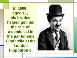 In 1900, aged 11, his brother helped get him the role of a comic cat in the pant