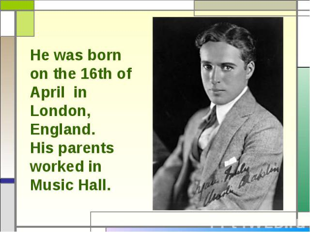 He was born on the 16th of April in London, England. His parents worked in Music Hall.