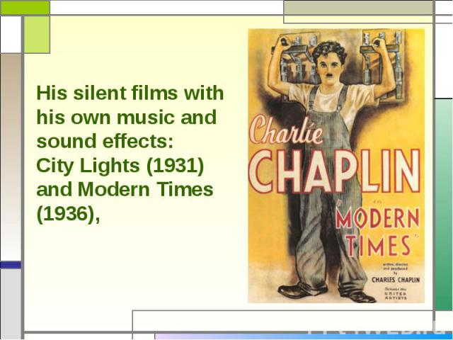 His silent films with his own music and sound effects:City Lights (1931) and Modern Times (1936),
