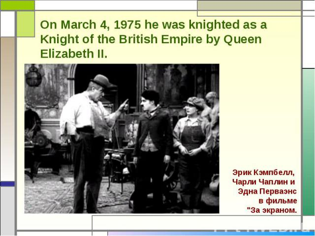 On March 4, 1975 he was knighted as a Knight of the British Empire by Queen Elizabeth II. Эрик Кэмпбелл, Чарли Чаплин и Эдна Перваэнс в фильме