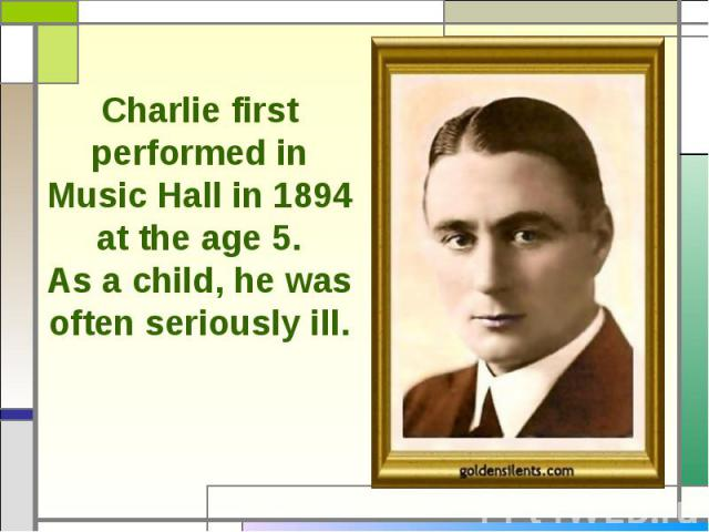 Charlie first performed in Music Hall in 1894 at the age 5.As a child, he was often seriously ill.