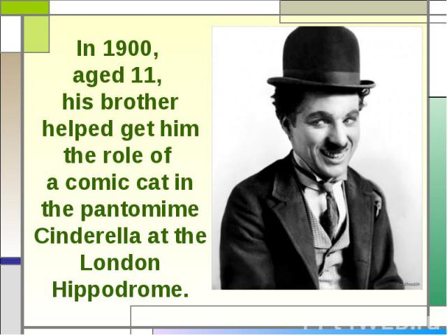 In 1900, aged 11, his brother helped get him the role of a comic cat in the pantomime Cinderella at the London Hippodrome.