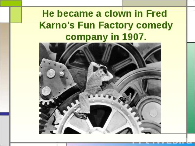 He became a clown in Fred Karno's Fun Factory comedy company in 1907.