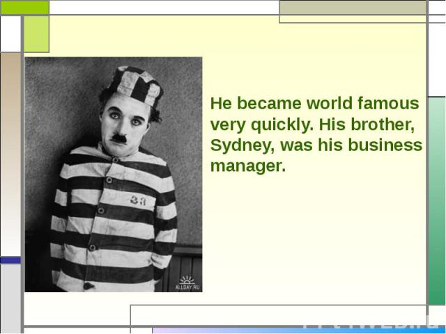 He became world famous very quickly. His brother, Sydney, was his business manager.
