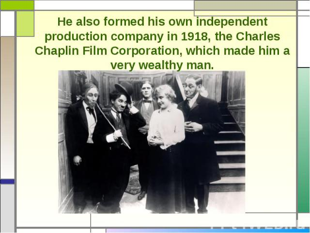 He also formed his own independent production company in 1918, the Charles Chaplin Film Corporation, which made him a very wealthy man.