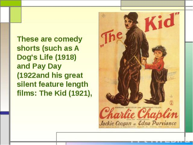 These are comedy shorts (such as A Dog's Life (1918) and Pay Day (1922and his great silent feature length films: The Kid (1921),