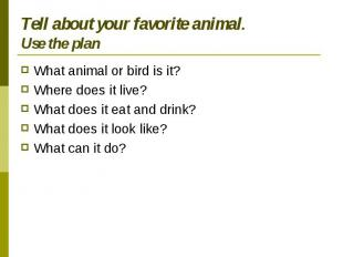 Tell about your favorite animal.Use the plan What animal or bird is it?Where doe