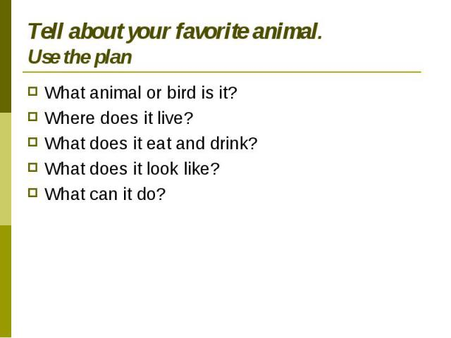 Tell about your favorite animal.Use the plan What animal or bird is it?Where does it live?What does it eat and drink?What does it look like?What can it do?