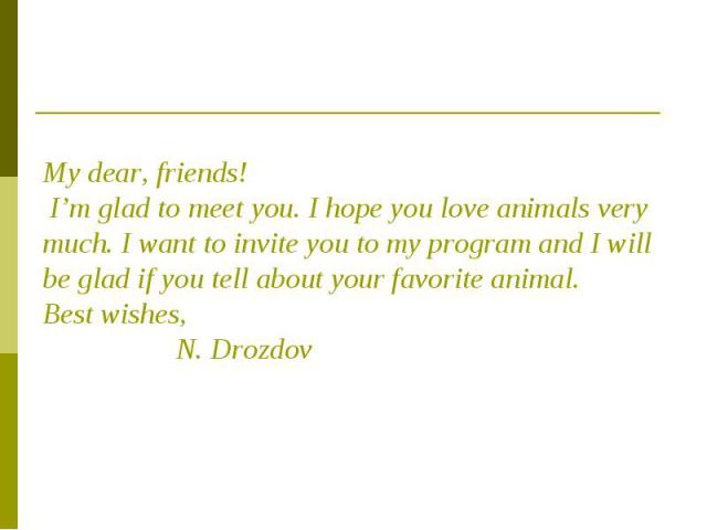 My dear, friends! I'm glad to meet you. I hope you love animals very much. I want to invite you to my program and I will be glad if you tell about your favorite animal.Best wishes, N. Drozdov