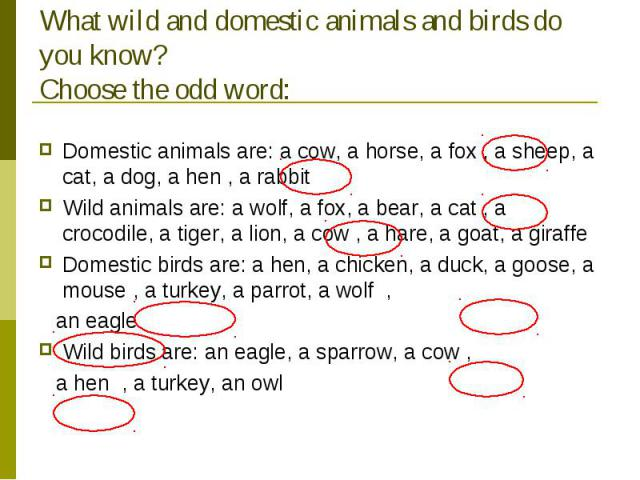 What wild and domestic animals and birds do you know?Choose the odd word: Domestic animals are: a cow, a horse, a fox , a sheep, a cat, a dog, a hen , a rabbitWild animals are: a wolf, a fox, a bear, a cat , a crocodile, a tiger, a lion, a cow , a h…