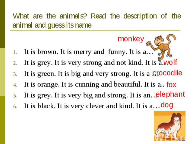 What are the animals? Read the description of the animal and guess its name It is brown. It is merry and funny. It is a…It is grey. It is very strong and not kind. It is a..It is green. It is big and very strong. It is a …It is orange. It is cunning…