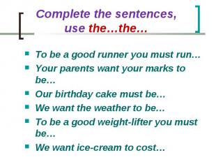 Complete the sentences, use the…the… To be a good runner you must run…Your paren
