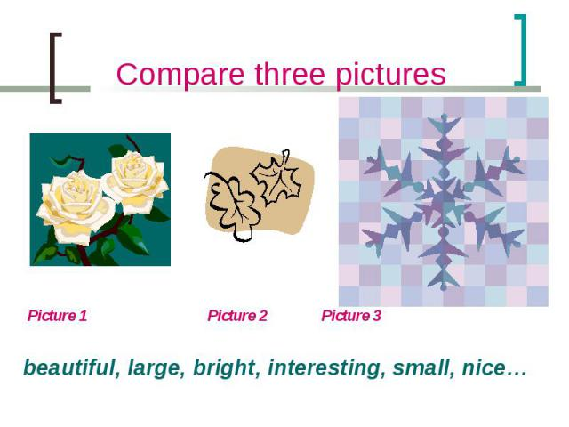 Compare three pictures Picture 1 Picture 2 Picture 3beautiful, large, bright, interesting, small, nice…