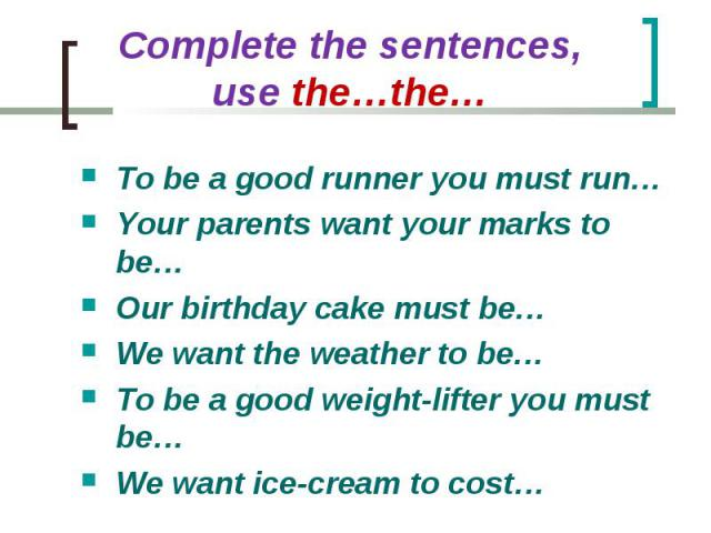 Complete the sentences, use the…the… To be a good runner you must run…Your parents want your marks to be…Our birthday cake must be…We want the weather to be…To be a good weight-lifter you must be… We want ice-cream to cost…
