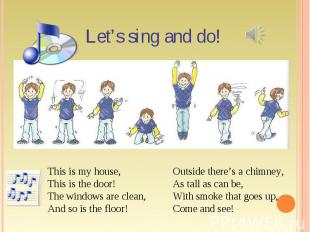 Let's sing and do! This is my house,This is the door!The windows are clean,And s